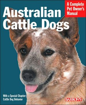 Australian Cattle Dogs: Everything about Purchase, Care, Nutrition, Behavior and Training (A Complete Pet Owner's Manual Series) book written by Richard Beauchamp