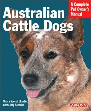 Australian Cattle Dogs: Everything about Purchase, Care, Nutrition, Behavior and Training (A Complete Pet Owner's Manual Series) written by Richard Beauchamp