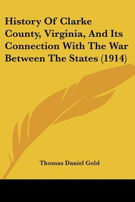 History Of Clarke County, Virginia, And Its Connection With The War Between The States (1914) written by Thomas Daniel Gold
