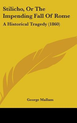 Stilicho, or the Impending Fall of Rome: A Historical Tragedy (1860) written by Mallam, George