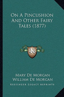 On a Pincushion and Other Fairy Tales (1877) written by De Morgan, Mary , De Morgan, William