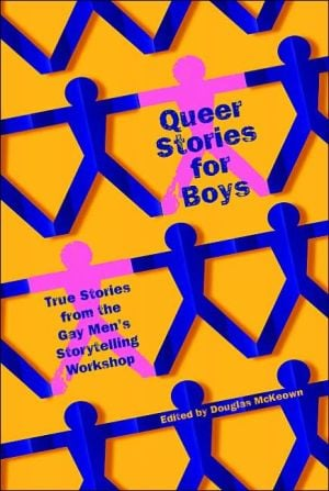 Queer Stories for Boys: True Tales from the Gay Men's Storytelling Workshop book written by Doug McKeown