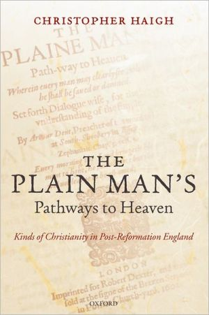 The Plain Man's Pathways to Heaven: Kinds of Christianity in Post-Reformation England, 1570-1640 book written by Christopher Haigh