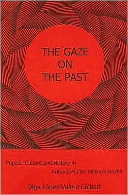 The Gaze on the Past: Popular Culture and History in Antonio Muñoz Molina's Novels book written by Olga Lopez-Valero Colbert