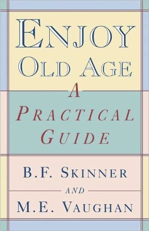 Enjoy Old Age: A Practical Guide book written by B. F. Skinner
