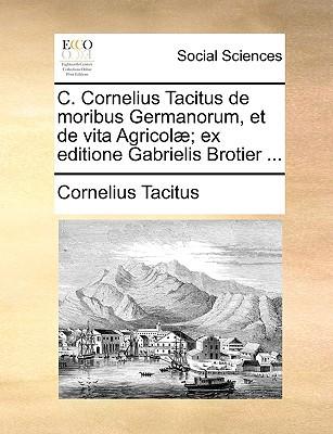 C. Cornelius Tacitus de Moribus Germanorum, Et de Vita Agricol]; Ex Editione Gabrielis Brotier ... written by Tacitus, Cornelius