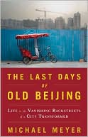 The Last Days of Old Beijing: Life in the Vanishing Backstreets of a City Transformed book written by Michael Meyer
