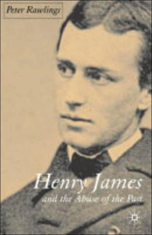 Henry James and the Abuse of the Past book written by Peter Rawlings