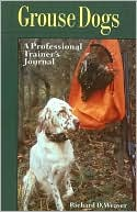 Grouse Dogs: A Professional Trainer's Journal written by Richard D. Weaver