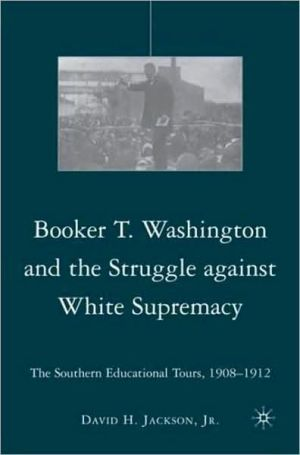 Booker T. Washington and the Struggle against White Supremacy: The Southern Educational Tours, 1908-1912 book written by David H. Jackson Jr.