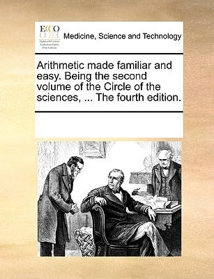 Arithmetic Made Familiar and Easy. Being the Second Volume of the Circle of the Sciences, ... the Fourth Edition. written by Multiple Contributors, See Notes
