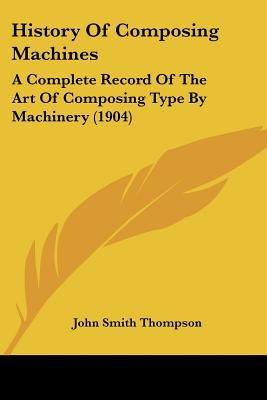 History Of Composing Machines: A Complete Record Of The Art Of Composing Type By Machinery (... written by John Smith Thompson