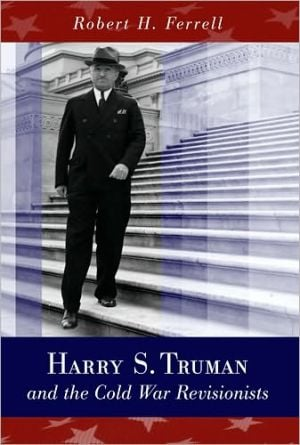 Harry S. Truman and the Cold War Revisionists book written by Robert H. Ferrell