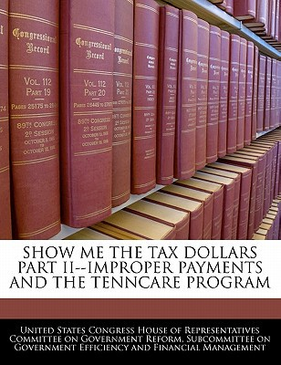 Show Me the Tax Dollars Part II--Improper Payments and the Tenncare Program written by United States Congress House of Represen