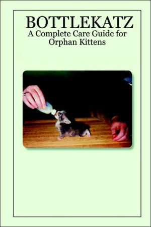 BOTTLEKATZ: A Complete Care Guide for Orphan Kittens book written by Sharon Darrow