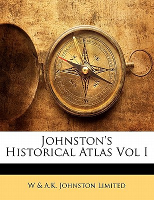 Johnston's Historical Atlas Vol I book written by Limited, W. &. a. K. Johnston