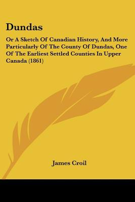 Dundas: Or A Sketch Of Canadian History, And More Particularly Of The County Of Dundas, One ... written by James Croil