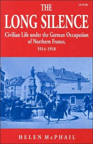 The Long Silence : Civilian Life under the German Occupation of Northern France, 1914-1918 book written by Helen McPhail