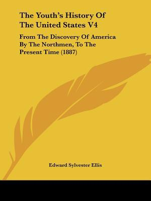The Youth's History Of The United States V4: From The Discovery Of America By The Northmen, ... written by Edward Sylvester Ellis