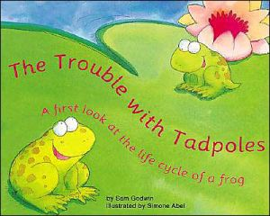 The Trouble with Tadpoles: A First Look at the Life Cycle of a Frog written by Sam Godwin