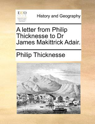 A Letter from Philip Thicknesse to Dr James Makittrick Adair. book written by Thicknesse, Philip