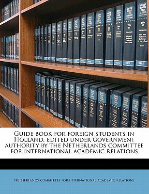 Guide Book for Foreign Students in Holland, Edited Under Government Authority by the Netherlands Committee for International Academic Relations book written by Netherlands Committee for International