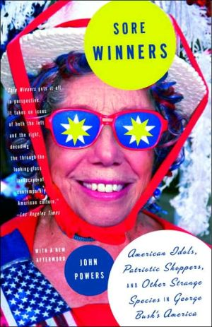 Sore Winners: American Idols, Patriotic Shoppers and Other Strange Species in George Bush's America book written by John Powers