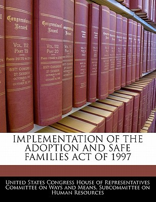 Implementation of the Adoption and Safe Families Act of 1997 written by United States Congress House of Represen