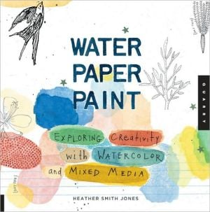 Water Paper Paint: Exploring Creativity with Watercolor and Mixed Media written by Heather Smith Jones