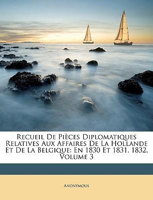 Recueil de Pices Diplomatiques Relatives Aux Affaires de La Hollande Et de La Belgique: En 1830 Et 1831, 1832, Volume 3 written by Anonymous
