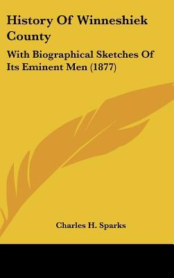 History Of Winneshiek County: With Biographical Sketches Of Its Eminent Men (1877) written by Charles H. Sparks