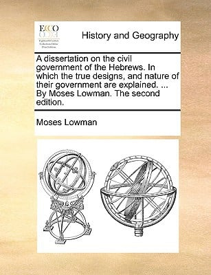 A   Dissertation on the Civil Government of the Hebrews. in Which the True Designs, and Nature of Their Government Are Explained. ... by Moses Lowman. book written by Lowman, Moses