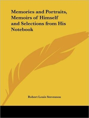 Memories and Portraits, Memoirs of Himself, and Selections from His Notebook book written by Robert Louis Stevenson