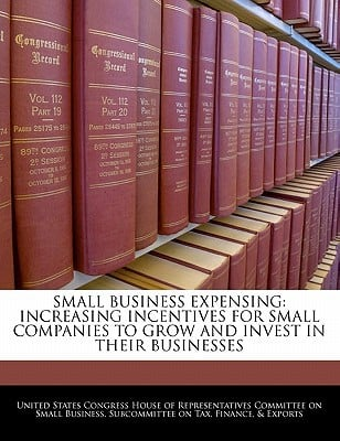 Small Business Expensing: Increasing Incentives for Small Companies to Grow and Invest in Their Businesses written by United States Congress House of Represen