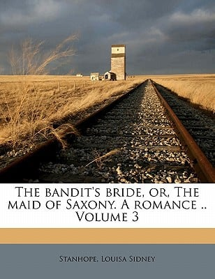 The Bandit's Bride, Or, the Maid of Saxony. a Romance .. Volume 3 book written by SIDNEY, STANHOPE, LO , Sidney, Stanhope Louisa