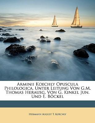 Arminii Koechly Opuscula Philologica, Unter Leitung Von G.M. Thomas Herausg. Von G. Kinkel Jun. Und E. Bckel book written by Koechly, Hermann August T.