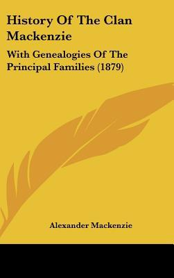 History Of The Clan Mackenzie: With Genealogies Of The Principal Families (1879) written by Alexander Mackenzie