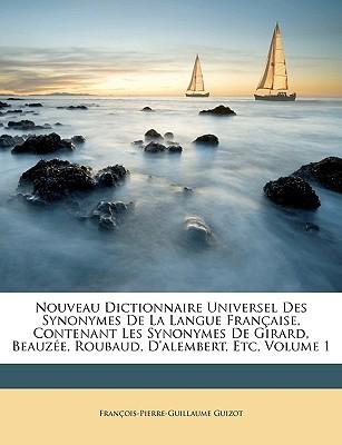 Nouveau Dictionnaire Universel Des Synonymes de La Langue Franaise, Contenant Les Synonymes de Girard, Beauze, Roubaud, D'Alembert, Etc, Volume 1 book written by Guizot, Franois Pierre Guillaume