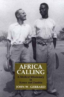Africa Calling : A Medical Missionary in Zambia and Kenya book written by John W. Gerrard