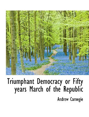 Triumphant Democracy or Fifty Years March of the Republic book written by Carnegie, Andrew