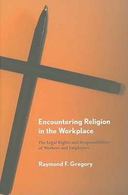 Encountering Religion in the Workplace: The Legal Rights and Responsibilities of Workers and Employers written by Gregory, Raymond F.