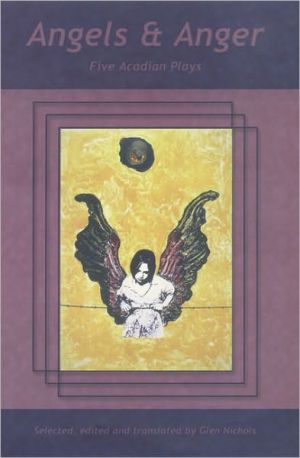 Angels and Anger: Five Canadian Acadian Plays in Translation book written by Glen Nichols