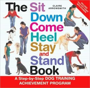 The Sit Down Come Heel Stay and Stand Book book written by Claire Arrowsmith