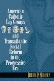 American Catholic Lay Groups and Transatlantic Social Reform in the Progressive Era book written by Deirdre M. Moloney
