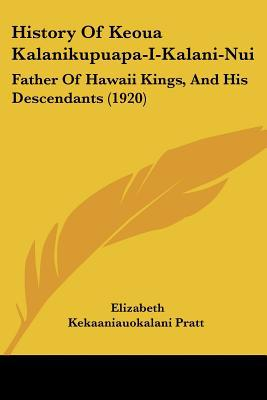 History Of Keoua Kalanikupuapa-I-Kalani-Nui: Father Of Hawaii Kings, And His Descendants (1920) written by Elizabeth Kekaaniauokalani Pratt