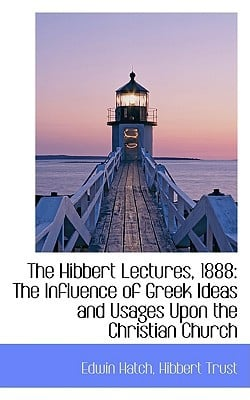 The Hibbert Lectures, 1888: The Influence of Greek Ideas and Usages Upon the Christian Church book written by Hatch, Edwin
