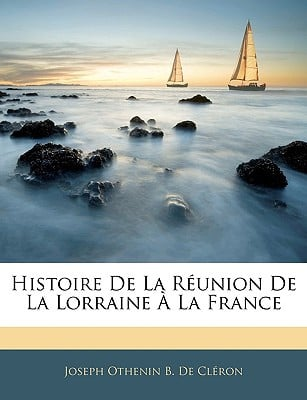 Histoire de La Runion de La Lorraine La France book written by Joseph Othenin B. De Cl?ron , De Clron, Joseph Othenin B.