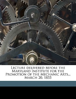 Lecture Delivered Before the Maryland Institute for the Promotion of the Mechanic Arts... March 20, 1855 book written by Tyler, John