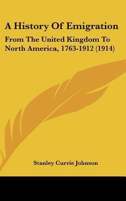 A History Of Emigration: From The United Kingdom To North America, 1763-1912 (1914) written by Stanley Currie Johnson