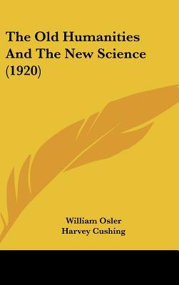 The Old Humanities and the New Science (1920) written by Osler, William , Cushing, Harvey